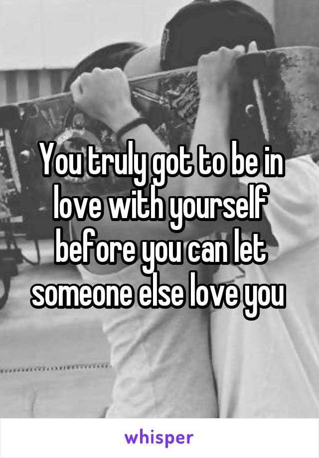 You truly got to be in love with yourself before you can let someone else love you