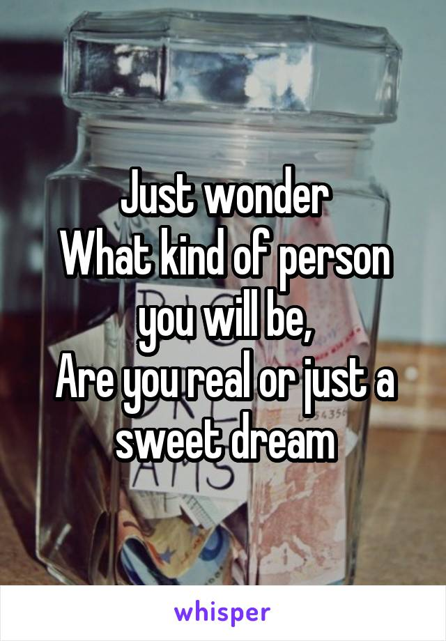 Just wonder What kind of person you will be, Are you real or just a sweet dream