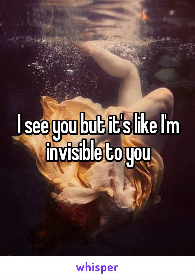 I see you but it's like I'm invisible to you