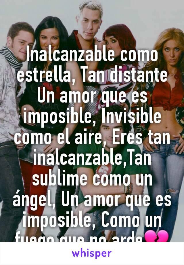 Inalcanzable como estrella, Tan distante Un amor que es imposible, Invisible como el aire, Eres tan inalcanzable,Tan sublime como un ángel, Un amor que es imposible, Como un fuego que no arde💔