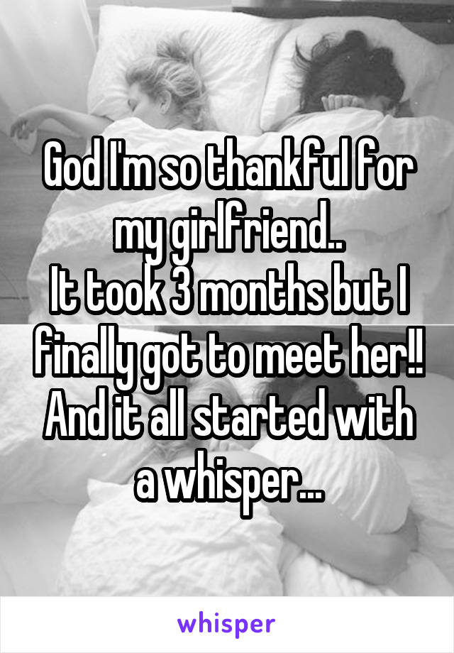 God I'm so thankful for my girlfriend.. It took 3 months but I finally got to meet her!! And it all started with a whisper...