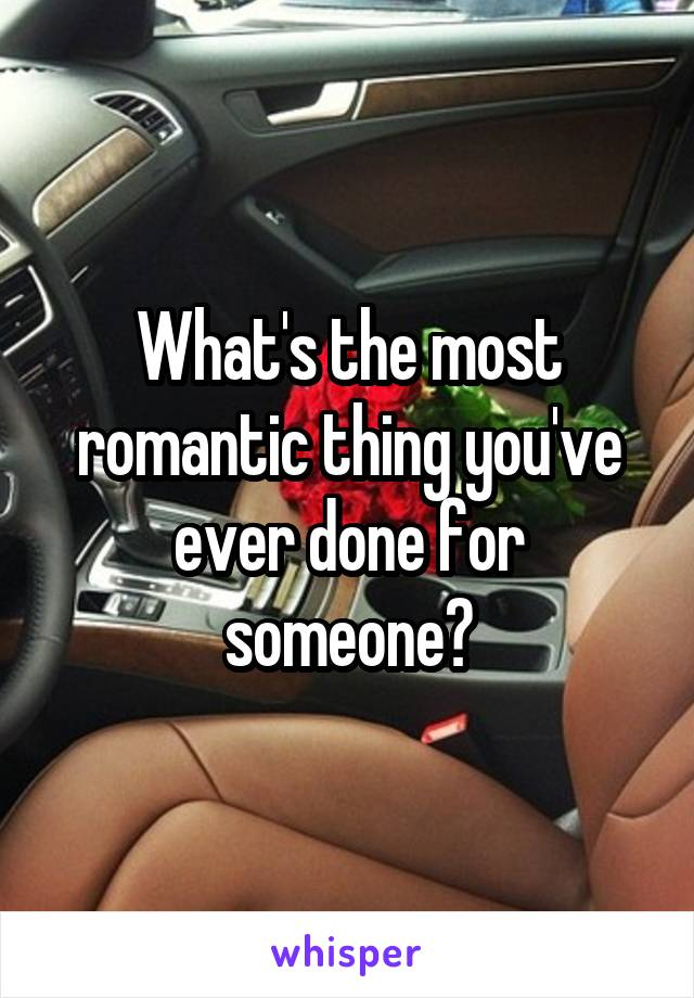 What's the most romantic thing you've ever done for someone?