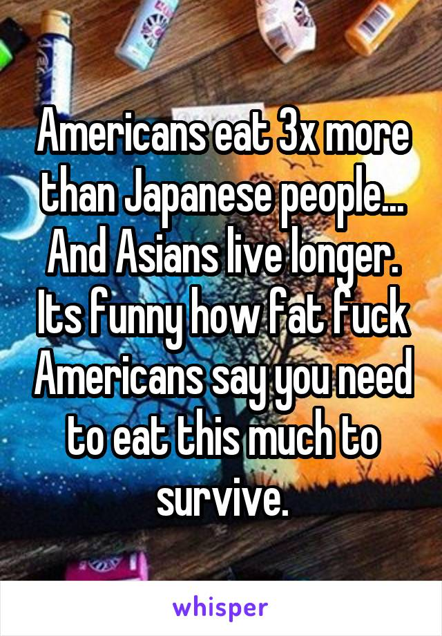 Americans eat 3x more than Japanese people... And Asians live longer. Its funny how fat fuck Americans say you need to eat this much to survive.