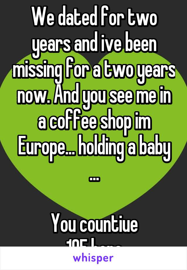 We dated for two years and ive been missing for a two years now. And you see me in a coffee shop im Europe... holding a baby ...  You countiue 19F here