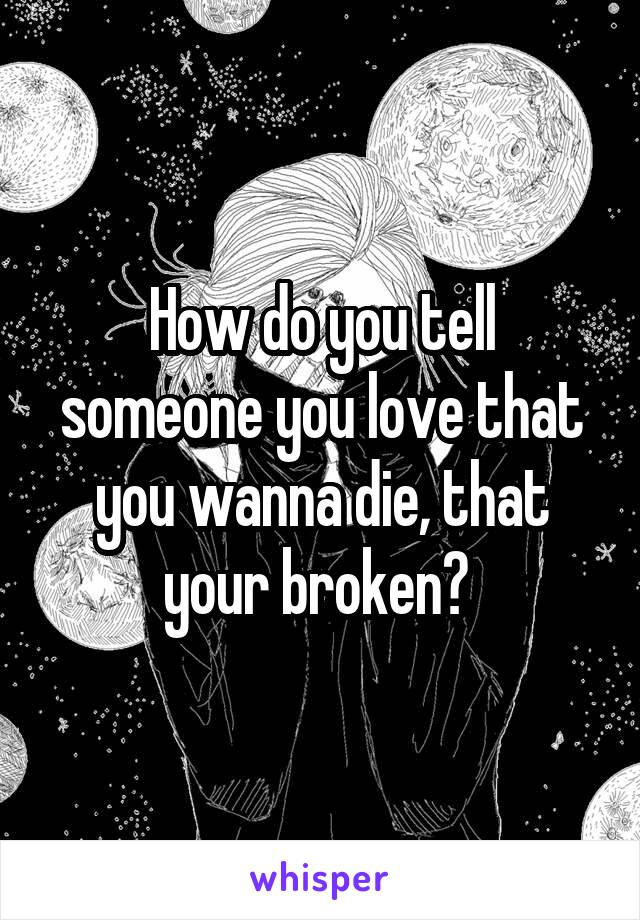 How do you tell someone you love that you wanna die, that your broken?