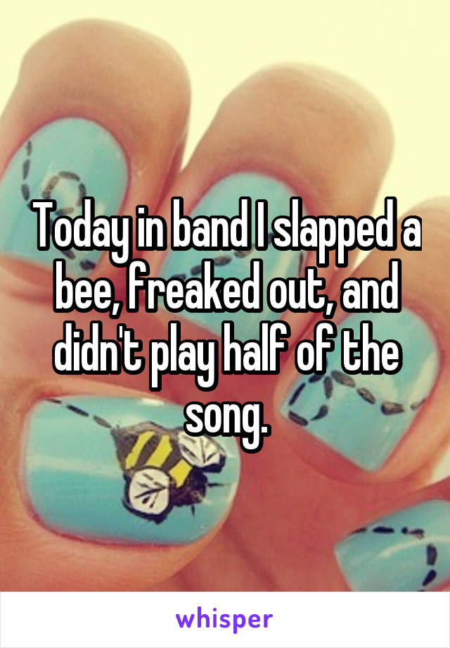Today in band I slapped a bee, freaked out, and didn't play half of the song.