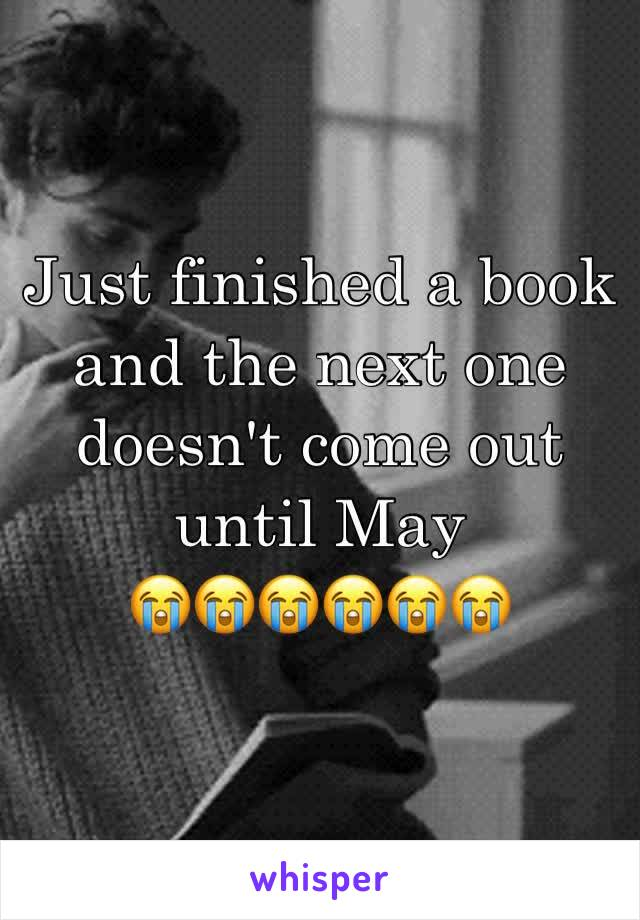 Just finished a book and the next one doesn't come out until May  😭😭😭😭😭😭