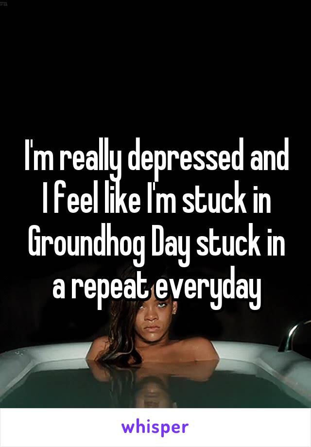 I'm really depressed and I feel like I'm stuck in Groundhog Day stuck in a repeat everyday