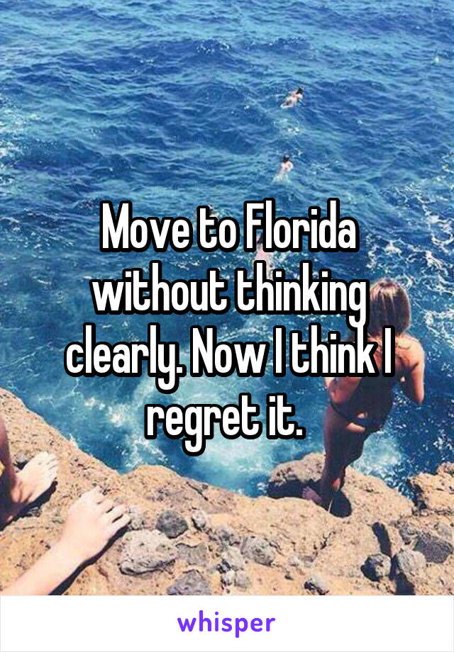 Move to Florida without thinking clearly. Now I think I regret it.