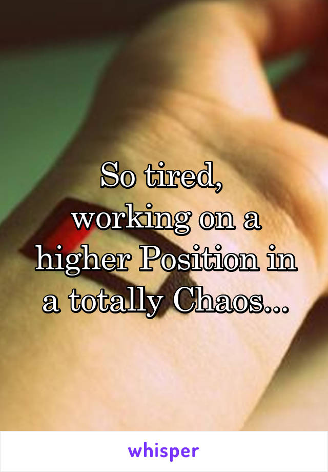 So tired,  working on a higher Position in a totally Chaos...