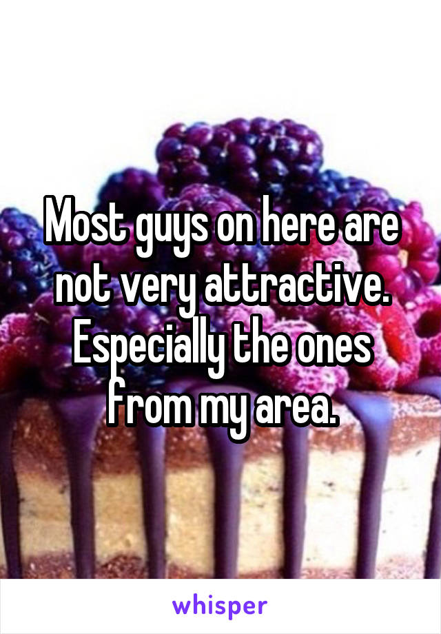 Most guys on here are not very attractive. Especially the ones from my area.