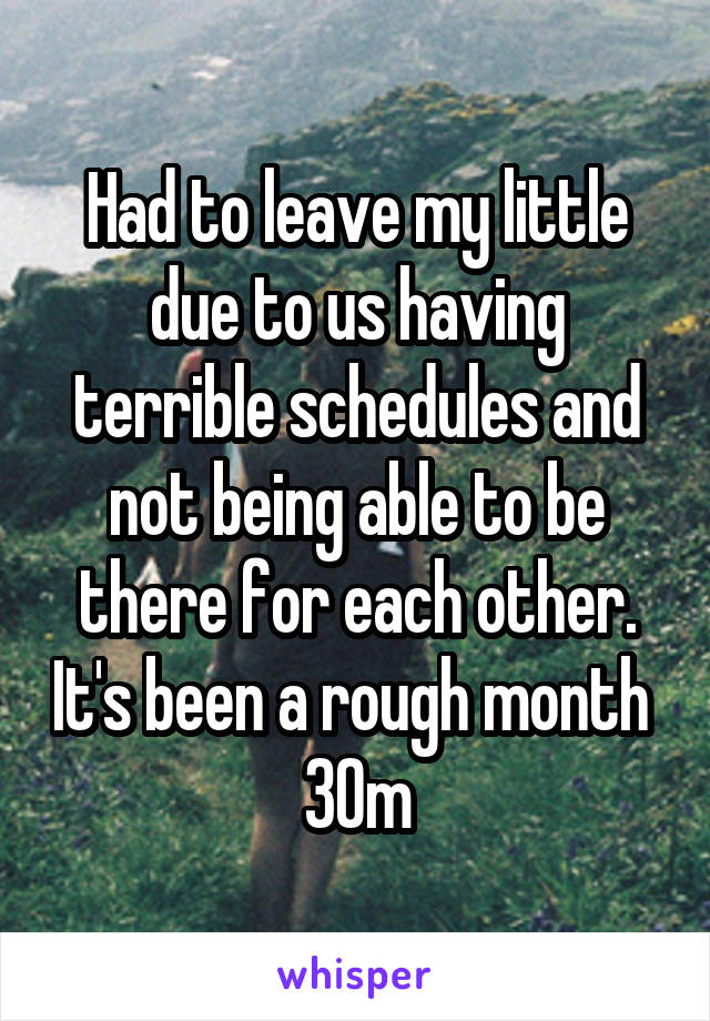 Had to leave my little due to us having terrible schedules and not being able to be there for each other. It's been a rough month  30m