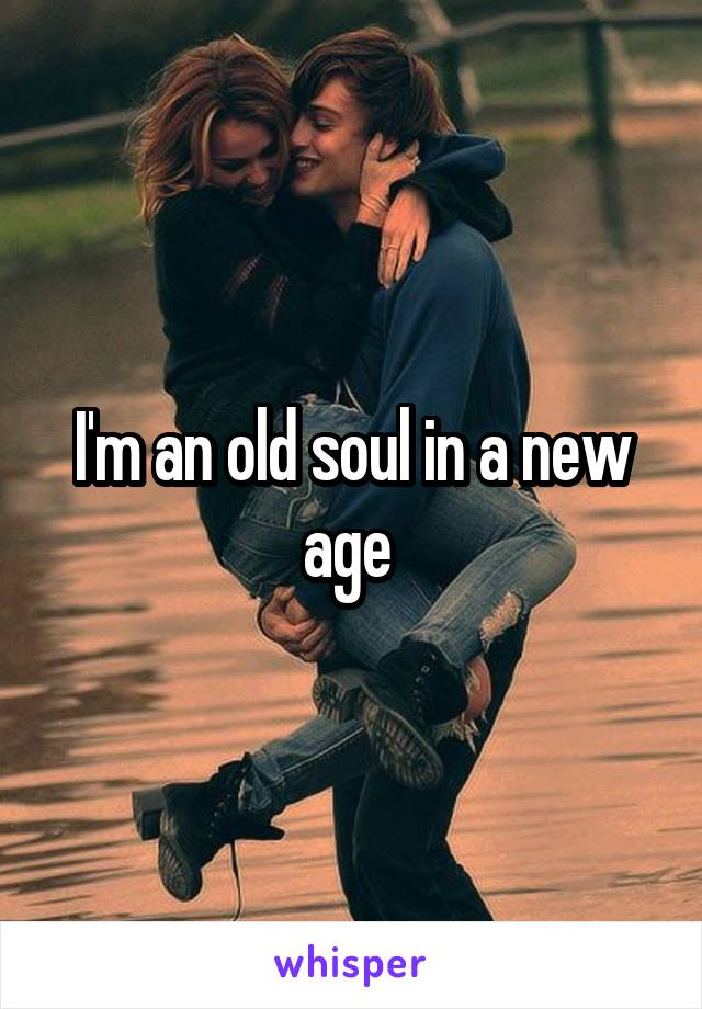 I'm an old soul in a new age