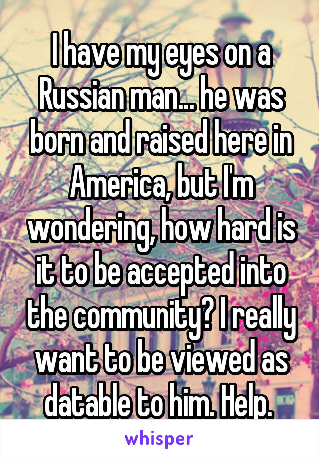 I have my eyes on a Russian man... he was born and raised here in America, but I'm wondering, how hard is it to be accepted into the community? I really want to be viewed as datable to him. Help.