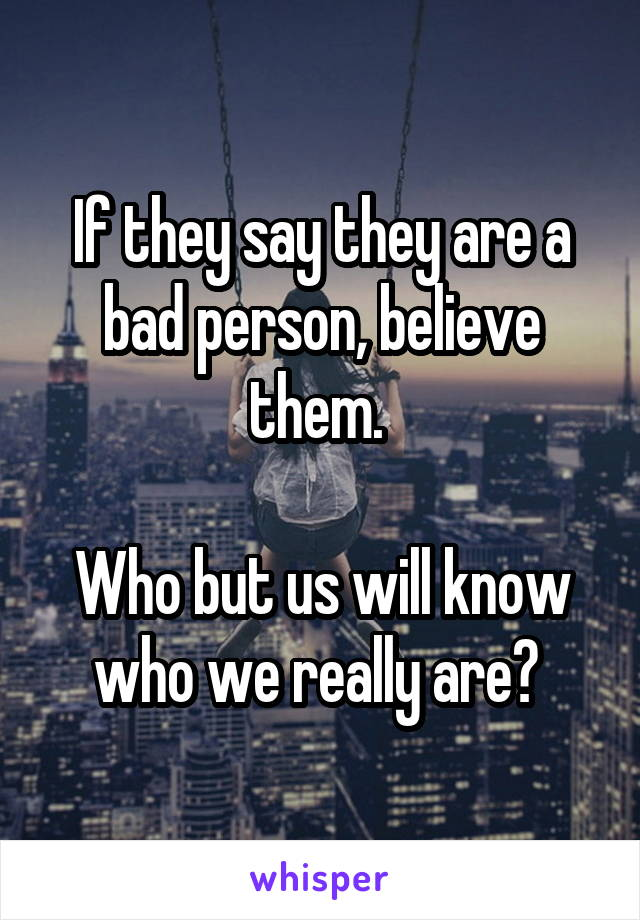 If they say they are a bad person, believe them.   Who but us will know who we really are?