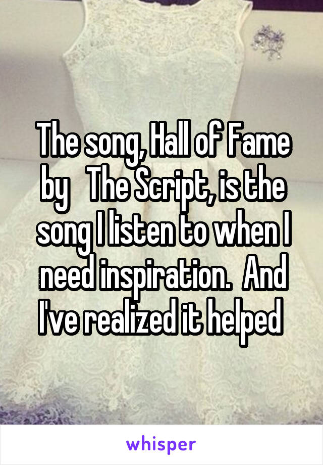 The song, Hall of Fame by   The Script, is the song I listen to when I need inspiration.  And I've realized it helped