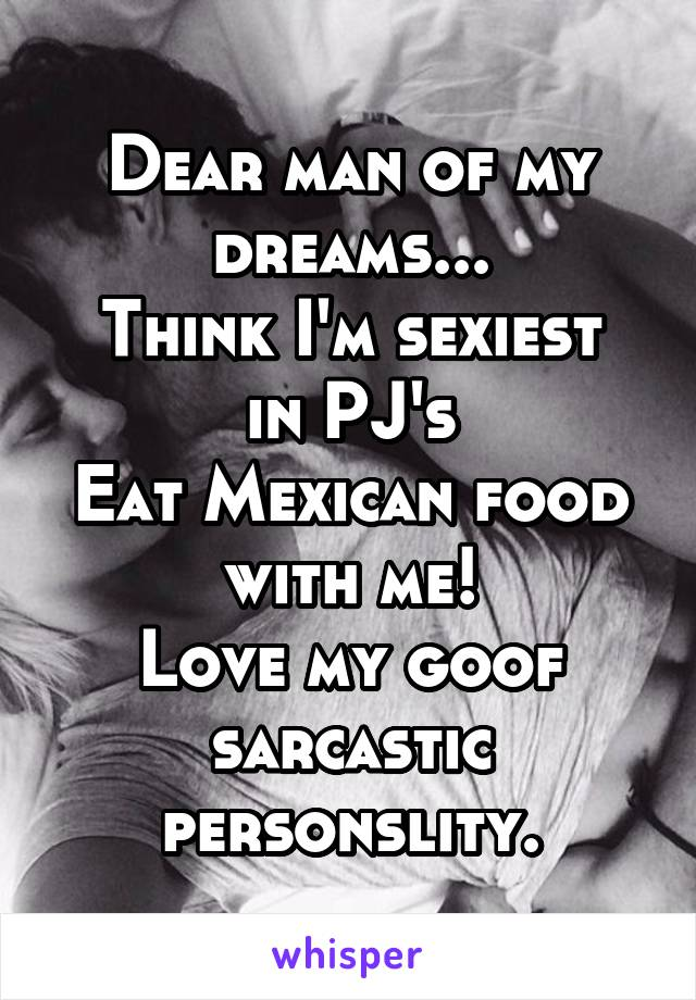 Dear man of my dreams... Think I'm sexiest in PJ's Eat Mexican food with me! Love my goof sarcastic personslity.