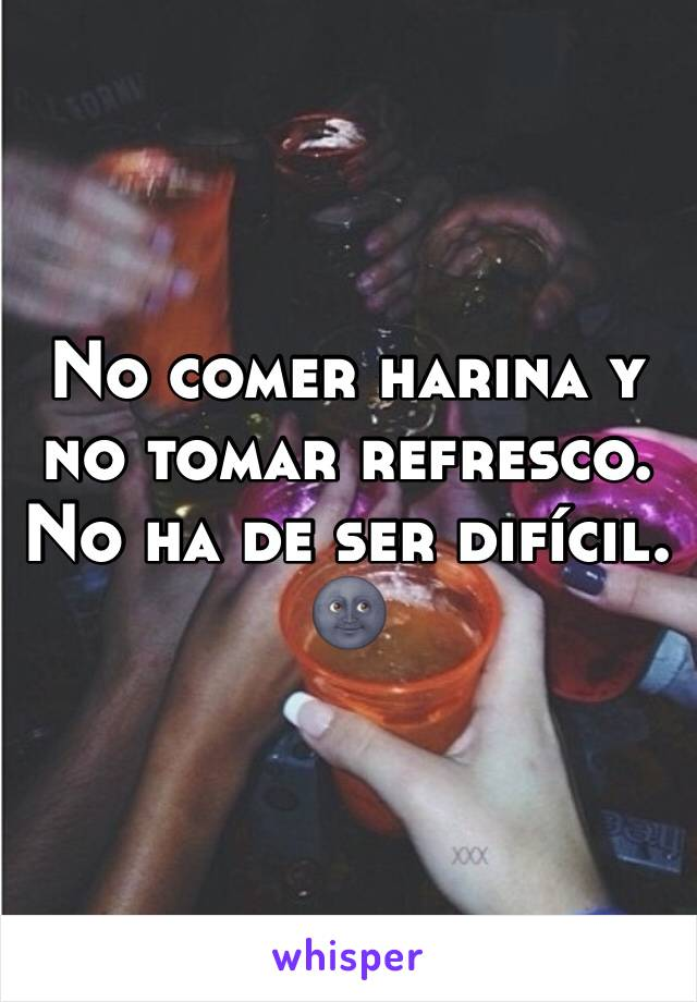 No comer harina y no tomar refresco. No ha de ser difícil. 🌚