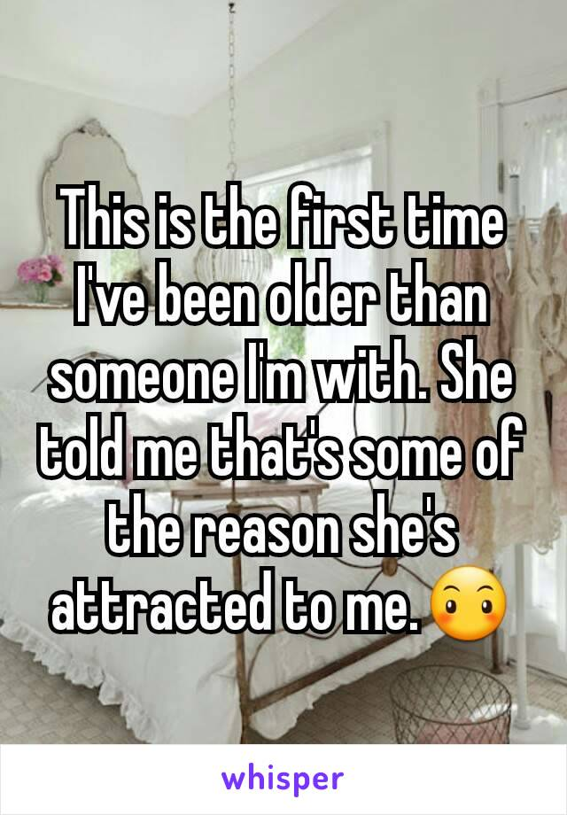 This is the first time I've been older than someone I'm with. She told me that's some of the reason she's attracted to me.😶
