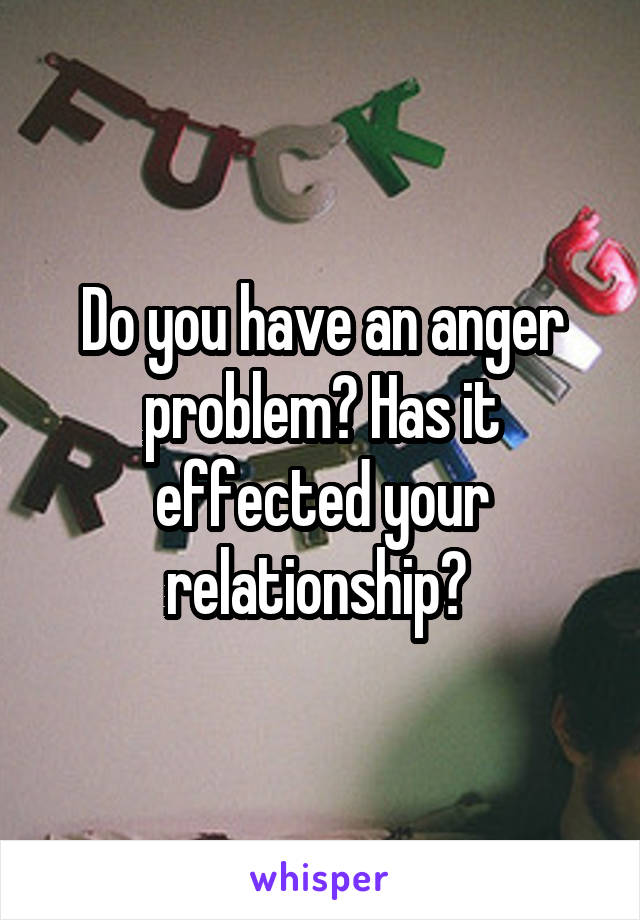 Do you have an anger problem? Has it effected your relationship?