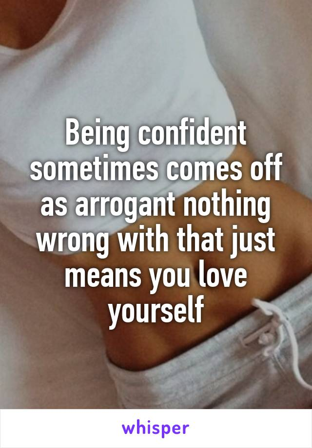 Being confident sometimes comes off as arrogant nothing wrong with that just means you love yourself