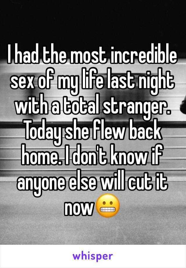 I had the most incredible sex of my life last night with a total stranger. Today she flew back home. I don't know if anyone else will cut it now😬