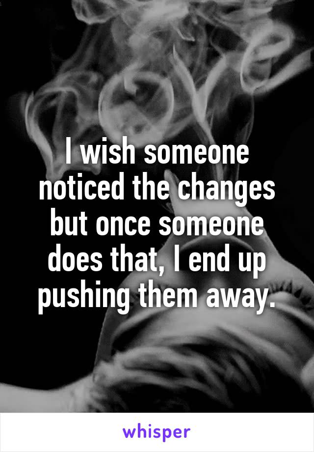I wish someone noticed the changes but once someone does that, I end up pushing them away.