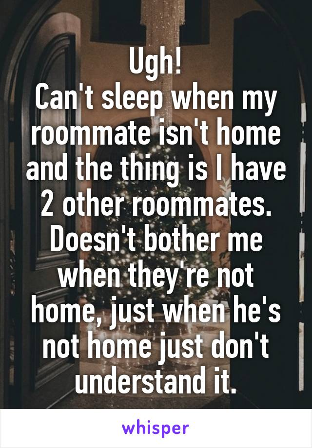 Ugh! Can't sleep when my roommate isn't home and the thing is I have 2 other roommates. Doesn't bother me when they're not home, just when he's not home just don't understand it.
