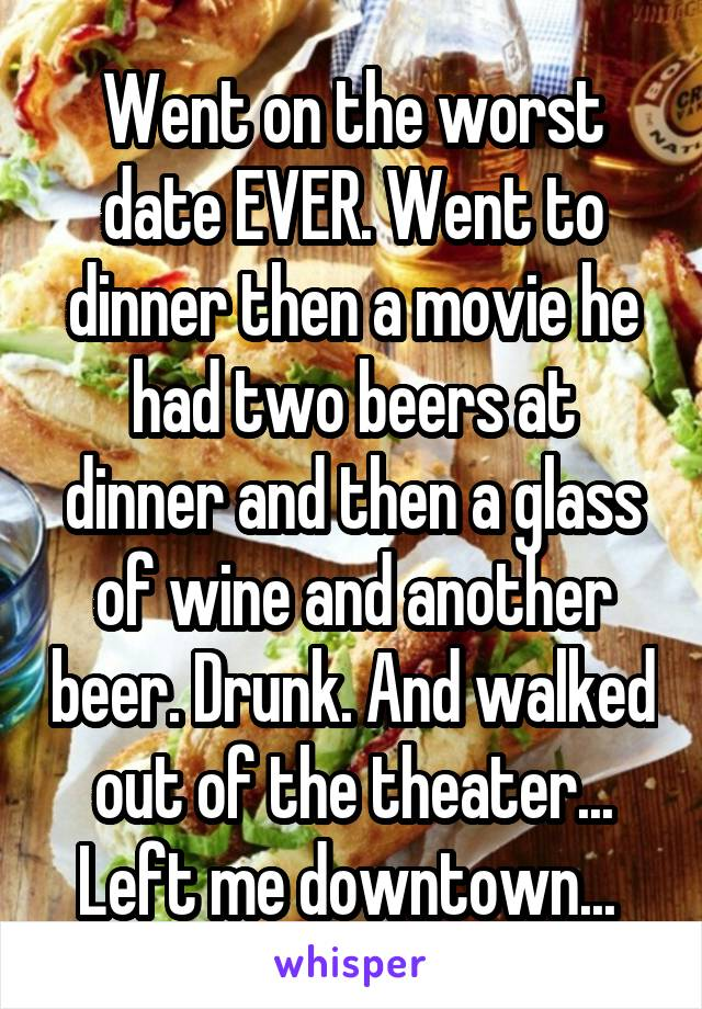 Went on the worst date EVER. Went to dinner then a movie he had two beers at dinner and then a glass of wine and another beer. Drunk. And walked out of the theater... Left me downtown...