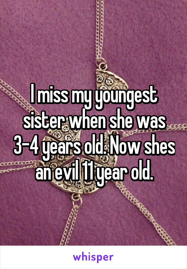 I miss my youngest sister when she was 3-4 years old. Now shes an evil 11 year old.