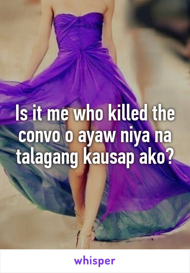 Is it me who killed the convo o ayaw niya na talagang kausap ako?