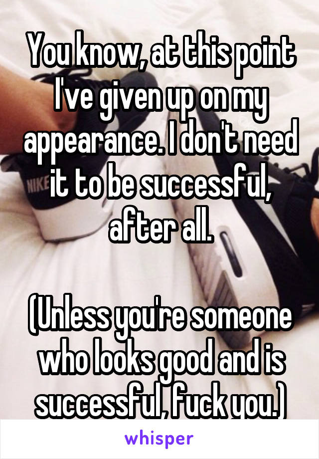 You know, at this point I've given up on my appearance. I don't need it to be successful, after all.  (Unless you're someone who looks good and is successful, fuck you.)