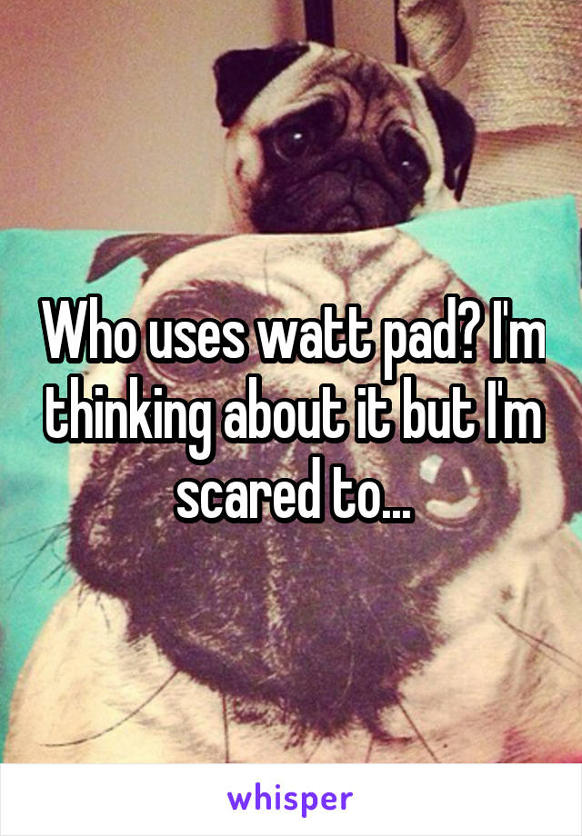 Who uses watt pad? I'm thinking about it but I'm scared to...