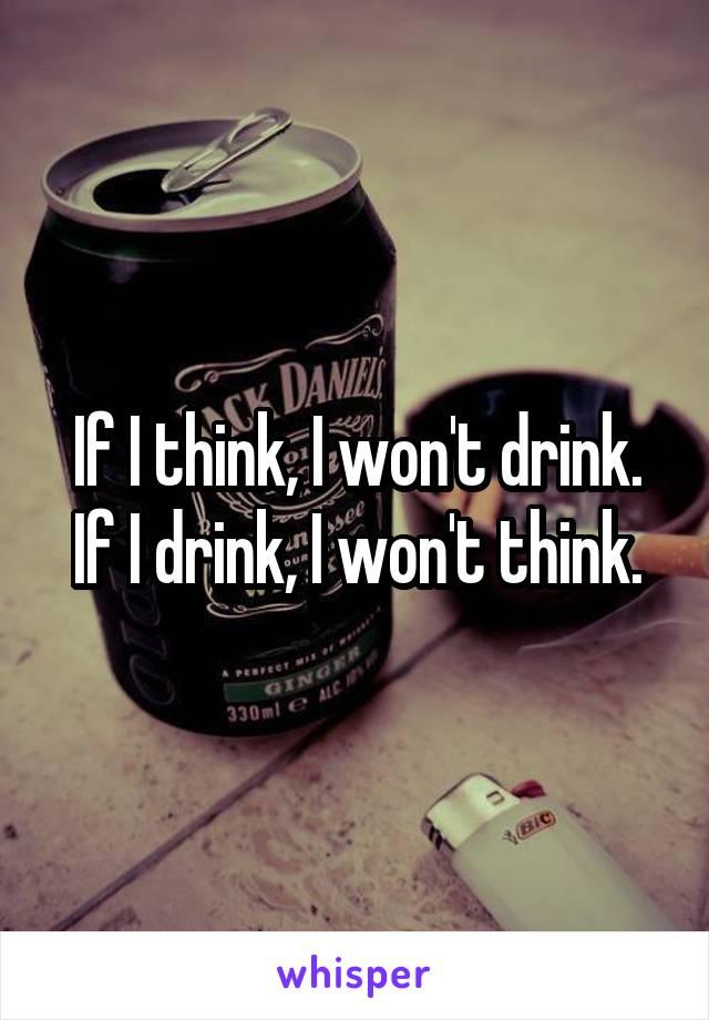 If I think, I won't drink. If I drink, I won't think.