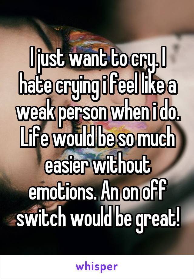 I just want to cry. I hate crying i feel like a weak person when i do. Life would be so much easier without emotions. An on off switch would be great!