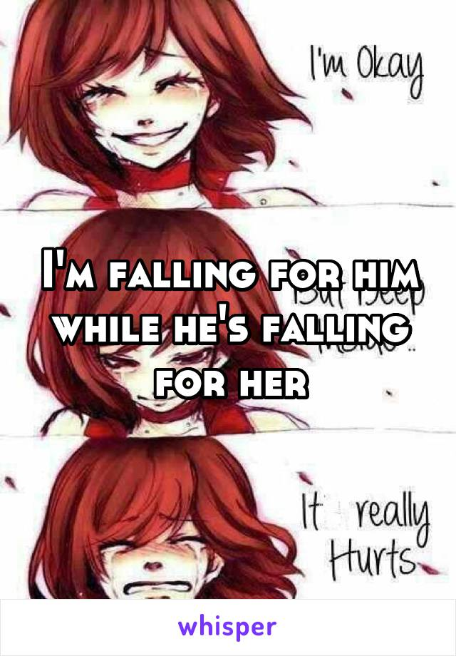 I'm falling for him while he's falling for her