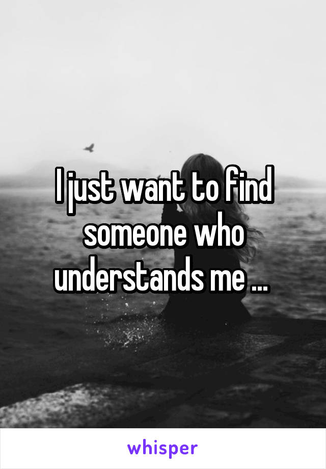 I just want to find someone who understands me ...