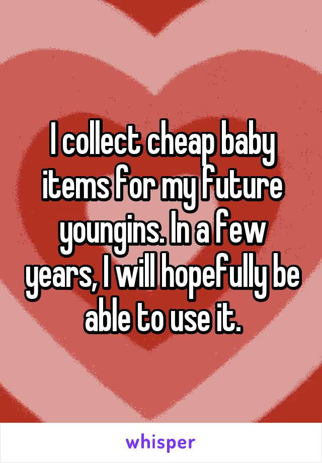 I collect cheap baby items for my future youngins. In a few years, I will hopefully be able to use it.