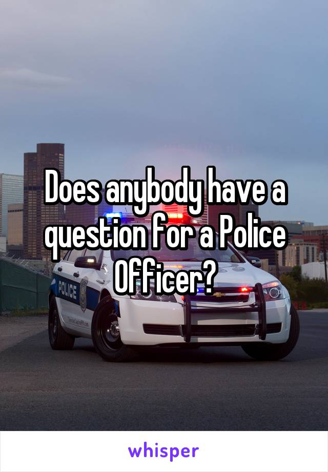 Does anybody have a question for a Police Officer?