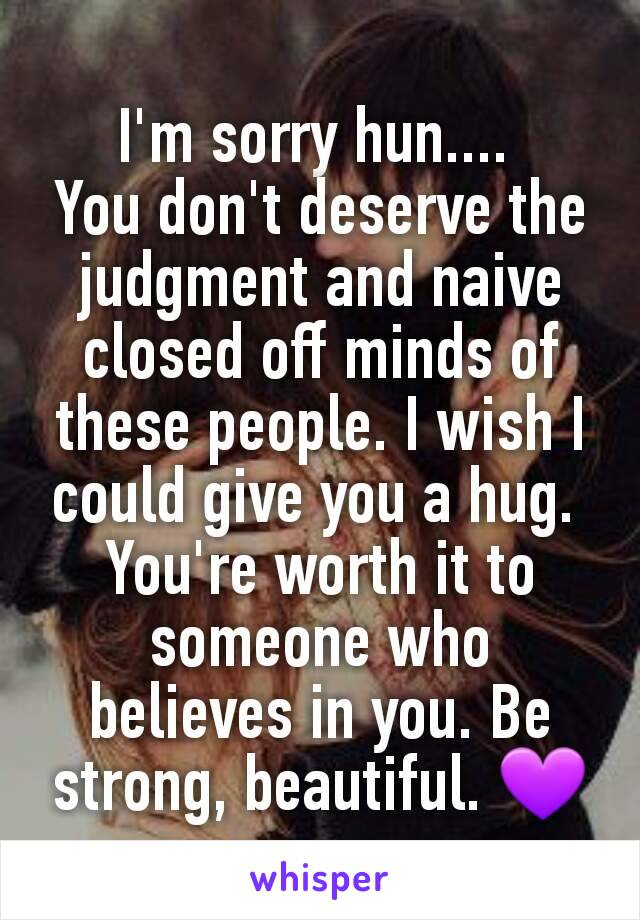 I'm sorry hun....  You don't deserve the judgment and naive closed off minds of these people. I wish I could give you a hug.  You're worth it to someone who believes in you. Be strong, beautiful. 💜