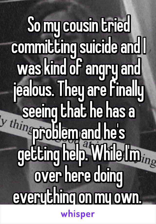 So my cousin tried committing suicide and I was kind of angry and jealous. They are finally seeing that he has a problem and he's getting help. While I'm over here doing everything on my own.