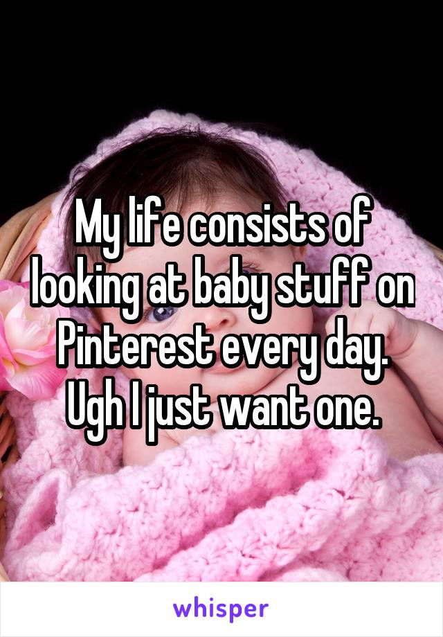 My life consists of looking at baby stuff on Pinterest every day. Ugh I just want one.