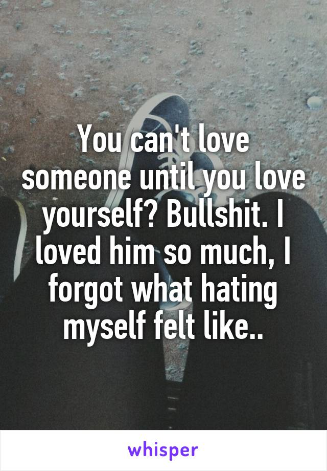 You can't love someone until you love yourself? Bullshit. I loved him so much, I forgot what hating myself felt like..