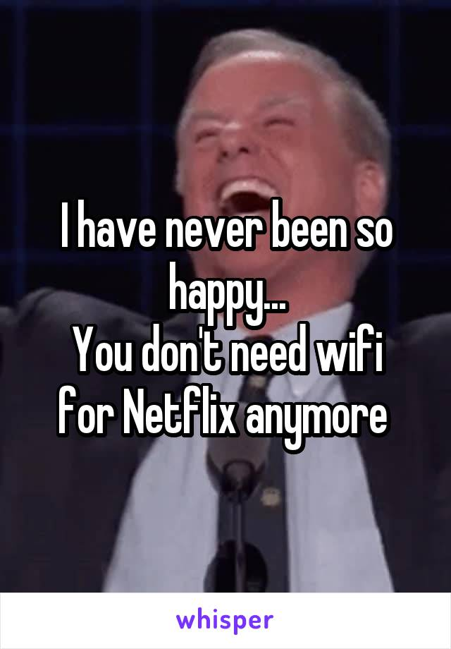 I have never been so happy... You don't need wifi for Netflix anymore