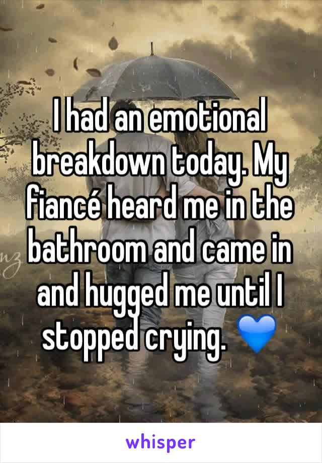 I had an emotional breakdown today. My fiancé heard me in the bathroom and came in and hugged me until I stopped crying. 💙