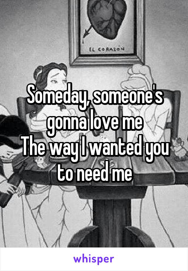 Someday, someone's gonna love me The way I wanted you to need me