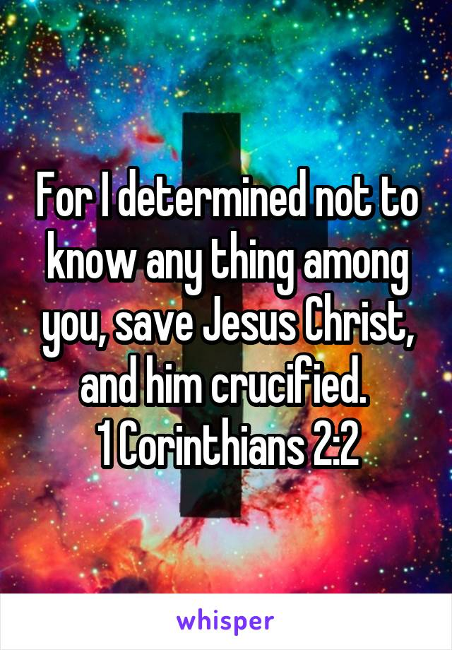 For I determined not to know any thing among you, save Jesus Christ, and him crucified.  1 Corinthians 2:2