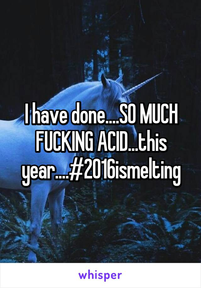 I have done....SO MUCH FUCKING ACID...this year....#2016ismelting