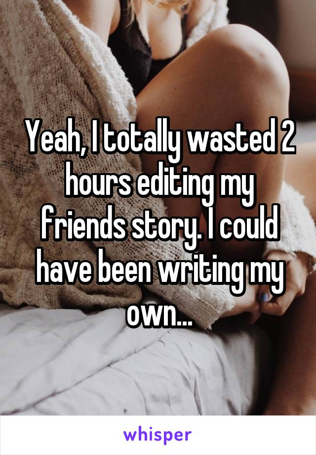 Yeah, I totally wasted 2 hours editing my friends story. I could have been writing my own...
