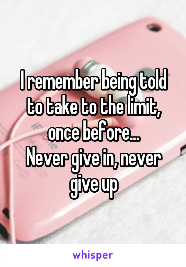 I remember being told to take to the limit, once before... Never give in, never give up